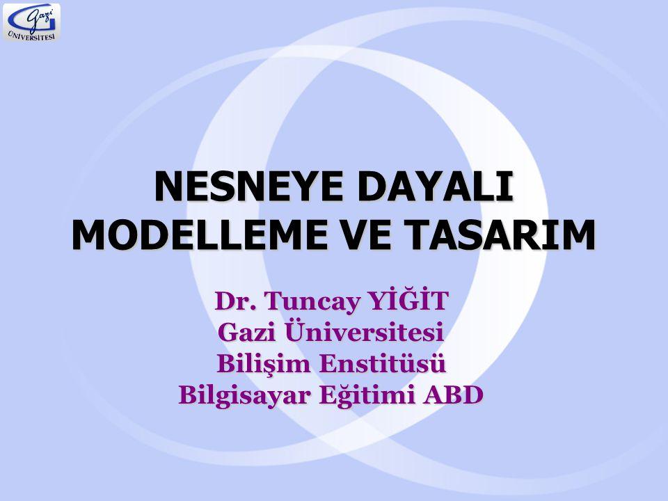 NESNEYE DAYALI MODELLEME VE TASARIM Dr. Tuncay YİĞİT Gazi Üniversitesi Bilişim Enstitüsü Bilgisayar Eğitimi ABD