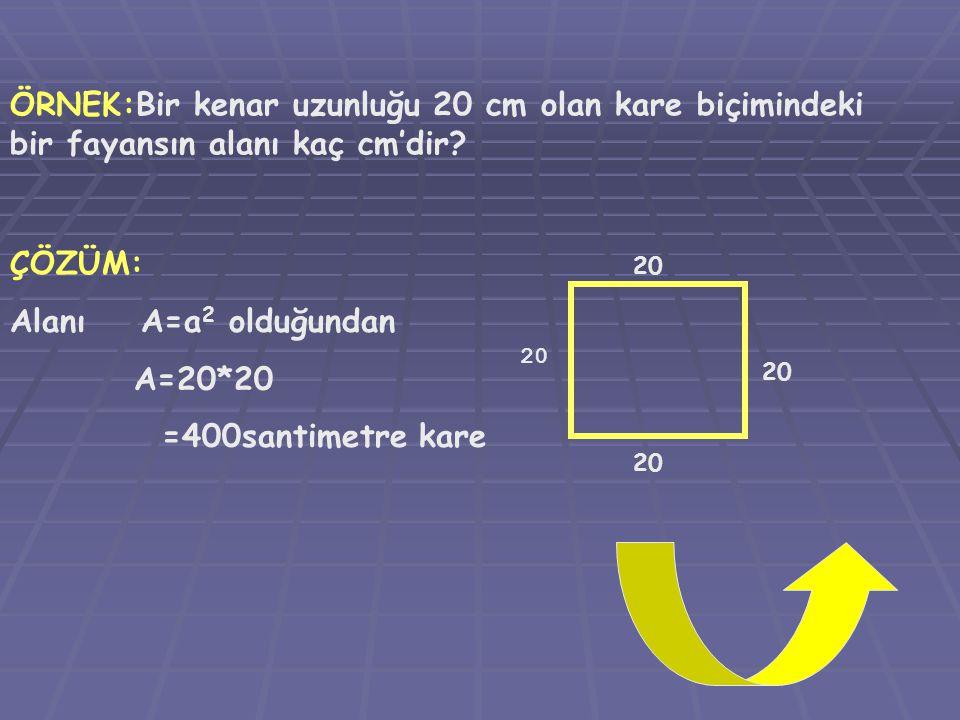 ÖRNEK:Bir kenar uzunluğu 20 cm olan kare biçimindeki bir fayansın alanı kaç cm'dir? ÇÖZÜM: Alanı A=a 2 olduğundan A=20*20 =400santimetre kare 20