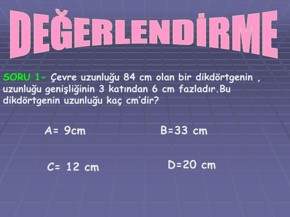 SORU 1- Çevre uzunluğu 84 cm olan bir dikdörtgenin, uzunluğu genişliğinin 3 katından 6 cm fazladır.Bu dikdörtgenin uzunluğu kaç cm'dir? A= 9cmB=33 cm