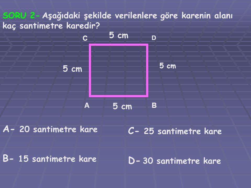 SORU 2- Aşağıdaki şekilde verilenlere göre karenin alanı kaç santimetre karedir? AB C D 5 cm 5 cm 5 cm 5 cm A- 20 santimetre kare B- 15 santimetre kar