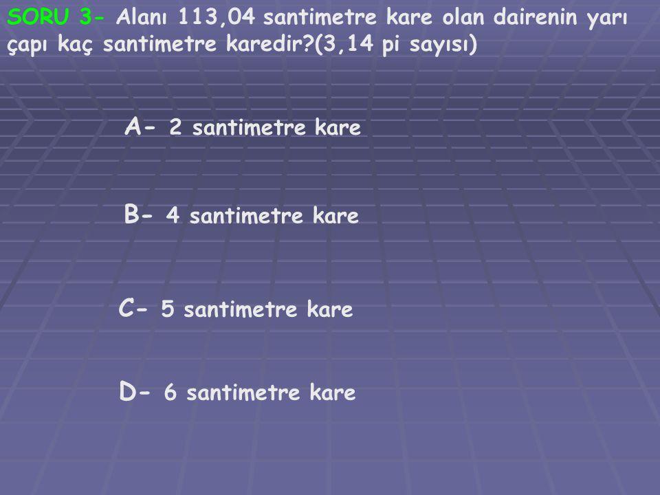 SORU 3- Alanı 113,04 santimetre kare olan dairenin yarı çapı kaç santimetre karedir?(3,14 pi sayısı) A- 2 santimetre kare B- 4 santimetre kare C- 5 santimetre kare D- 6 santimetre kare