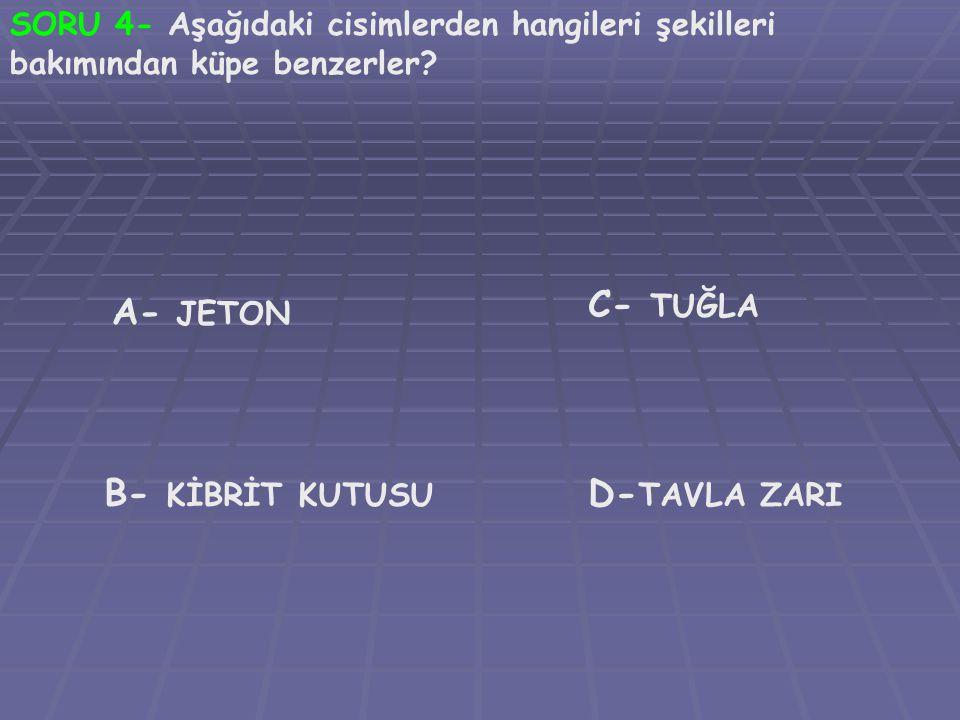 SORU 4- Aşağıdaki cisimlerden hangileri şekilleri bakımından küpe benzerler? A- JETON B- KİBRİT KUTUSU C- TUĞLA D- TAVLA ZARI