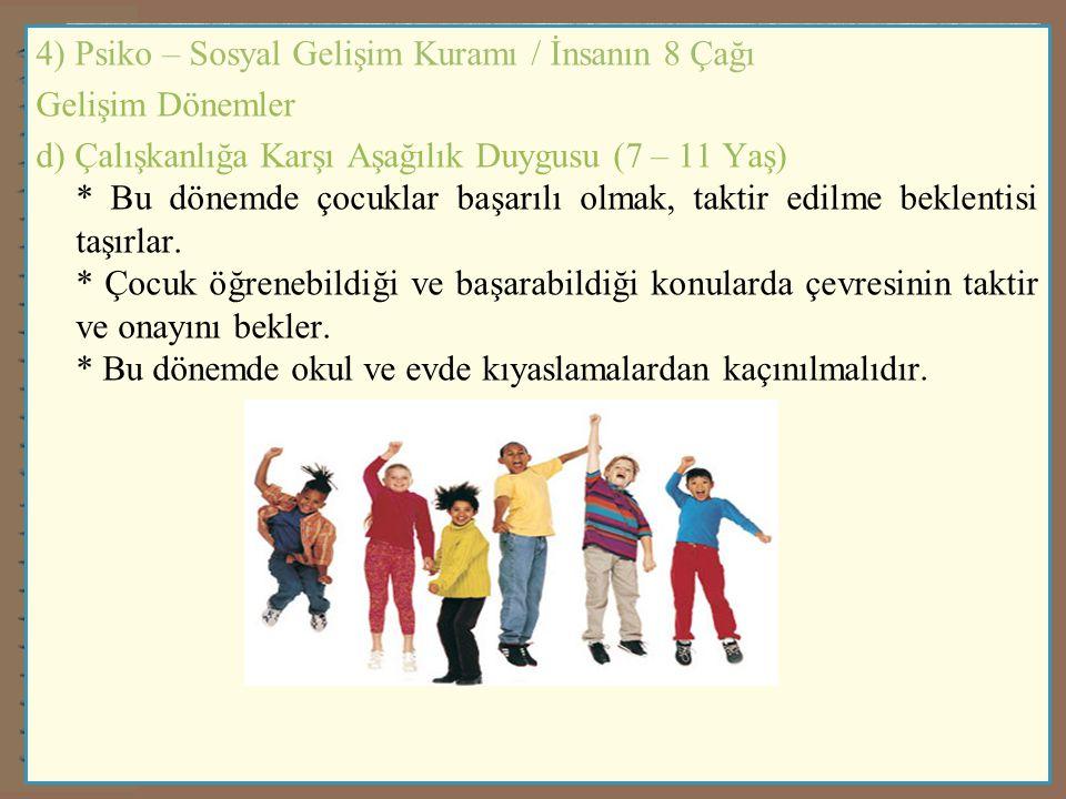 4) Psiko – Sosyal Gelişim Kuramı / İnsanın 8 Çağı Gelişim Dönemler d) Çalışkanlığa Karşı Aşağılık Duygusu (7 – 11 Yaş) * Bu dönemde çocuklar başarılı