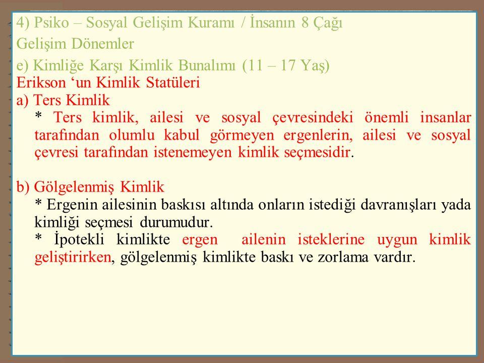 4) Psiko – Sosyal Gelişim Kuramı / İnsanın 8 Çağı Gelişim Dönemler e) Kimliğe Karşı Kimlik Bunalımı (11 – 17 Yaş) Erikson 'un Kimlik Statüleri a) Ters