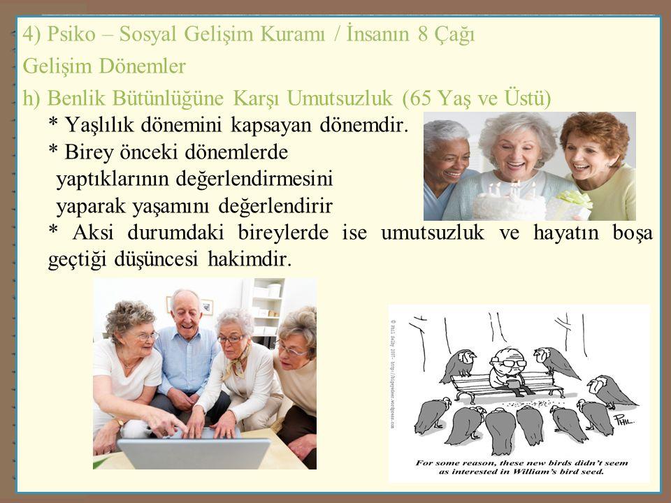 4) Psiko – Sosyal Gelişim Kuramı / İnsanın 8 Çağı Gelişim Dönemler h) Benlik Bütünlüğüne Karşı Umutsuzluk (65 Yaş ve Üstü) * Yaşlılık dönemini kapsaya
