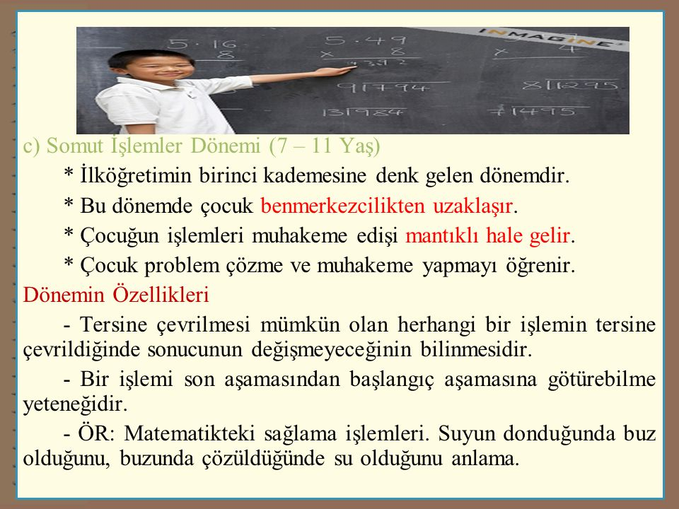 c) Somut İşlemler Dönemi (7 – 11 Yaş) * İlköğretimin birinci kademesine denk gelen dönemdir. * Bu dönemde çocuk benmerkezcilikten uzaklaşır. * Çocuğun