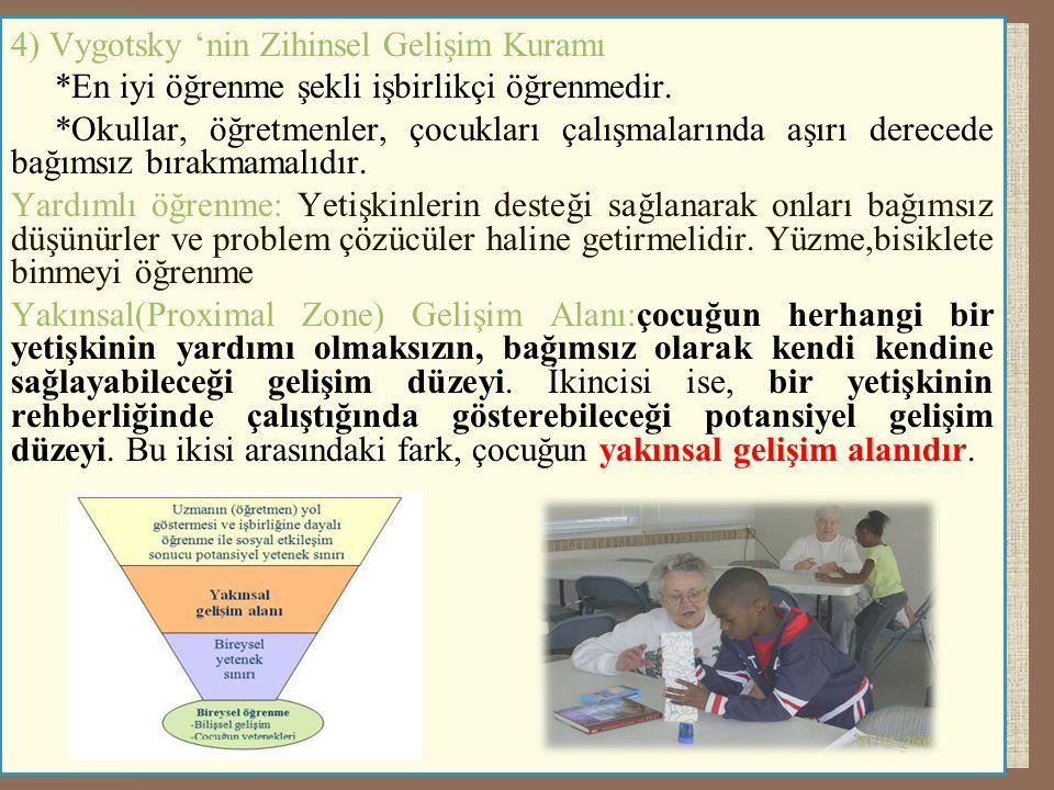 4) Vygotsky 'nin Zihinsel Gelişim Kuramı *En iyi öğrenme şekli işbirlikçi öğrenmedir. *Okullar, öğretmenler, çocukları çalışmalarında aşırı derecede b