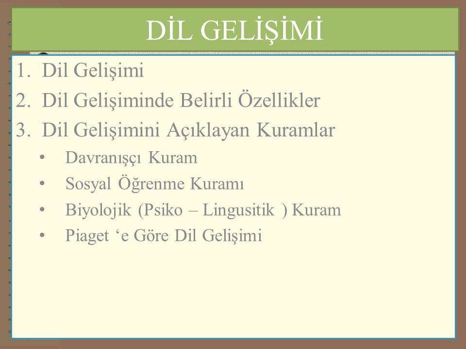 DİL GELİŞİMİ 1.Dil Gelişimi 2.Dil Gelişiminde Belirli Özellikler 3.Dil Gelişimini Açıklayan Kuramlar Davranışçı Kuram Sosyal Öğrenme Kuramı Biyolojik