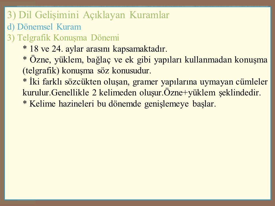 3) Dil Gelişimini Açıklayan Kuramlar d) Dönemsel Kuram 3) Telgrafik Konuşma Dönemi * 18 ve 24. aylar arasını kapsamaktadır. * Özne, yüklem, bağlaç ve
