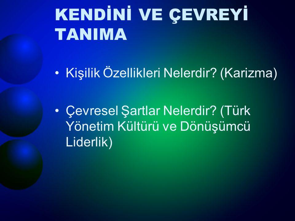 KENDİNİ VE ÇEVREYİ TANIMA Kişilik Özellikleri Nelerdir? (Karizma) Çevresel Şartlar Nelerdir? (Türk Yönetim Kültürü ve Dönüşümcü Liderlik)