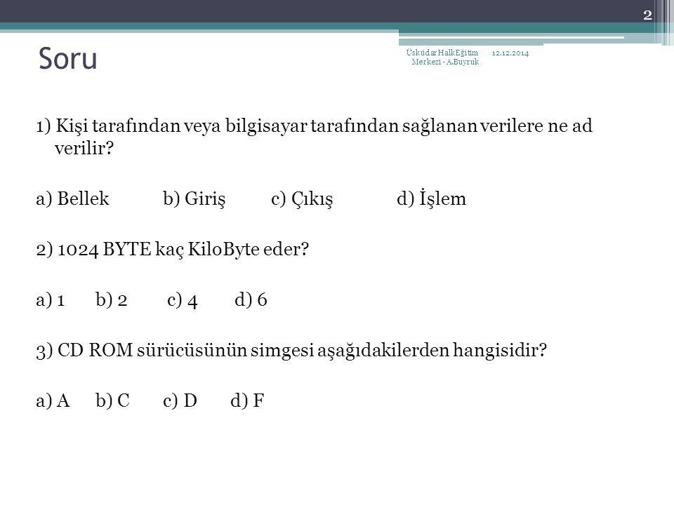 Soru 1) Kişi tarafından veya bilgisayar tarafından sağlanan verilere ne ad verilir? a) Bellekb) Giriş c) Çıkış d) İşlem 2) 1024 BYTE kaç KiloByte eder