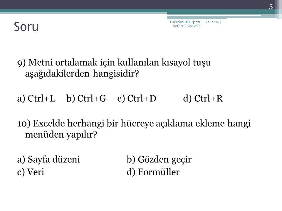 9) Metni ortalamak için kullanılan kısayol tuşu aşağıdakilerden hangisidir? a) Ctrl+L b) Ctrl+G c) Ctrl+D d) Ctrl+R 10) Excelde herhangi bir hücreye a