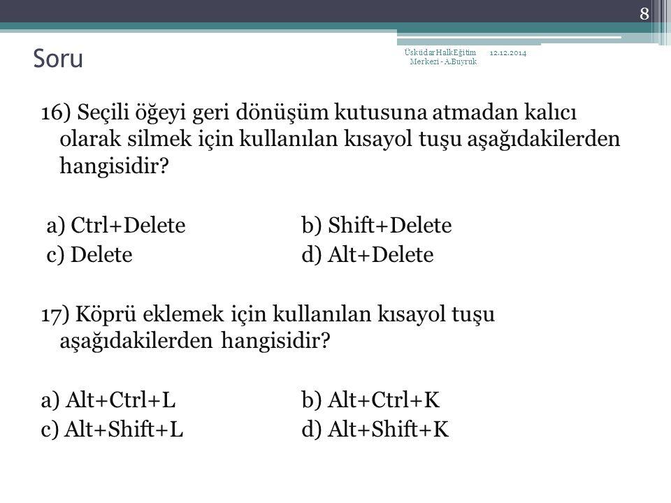 16) Seçili öğeyi geri dönüşüm kutusuna atmadan kalıcı olarak silmek için kullanılan kısayol tuşu aşağıdakilerden hangisidir? a) Ctrl+Delete b) Shift+D
