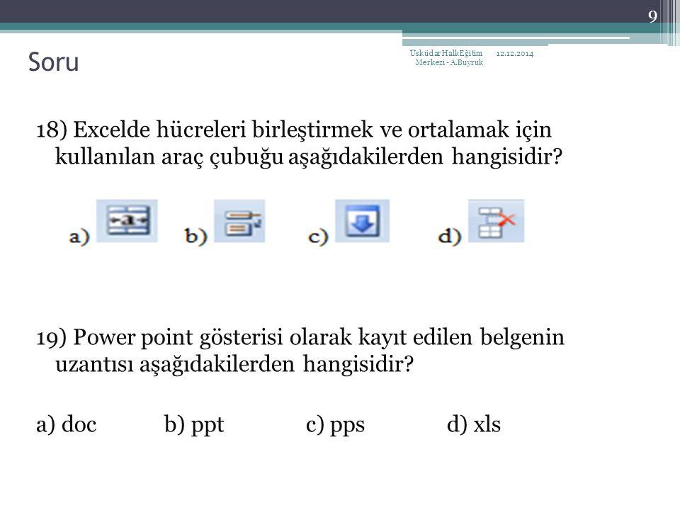 18) Excelde hücreleri birleştirmek ve ortalamak için kullanılan araç çubuğu aşağıdakilerden hangisidir? 19) Power point gösterisi olarak kayıt edilen
