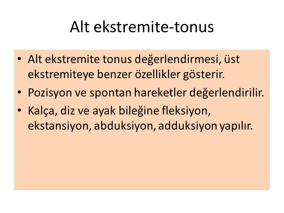 Alt ekstremite-tonus Alt ekstremite tonus değerlendirmesi, üst ekstremiteye benzer özellikler gösterir. Pozisyon ve spontan hareketler değerlendirilir