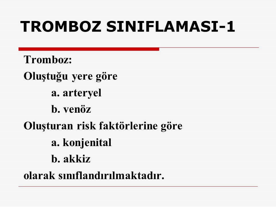 TROMBOZ SINIFLAMASI-1 Tromboz: Oluştuğu yere göre a. arteryel b. venöz Oluşturan risk faktörlerine göre a. konjenital b. akkiz olarak sınıflandırılmak