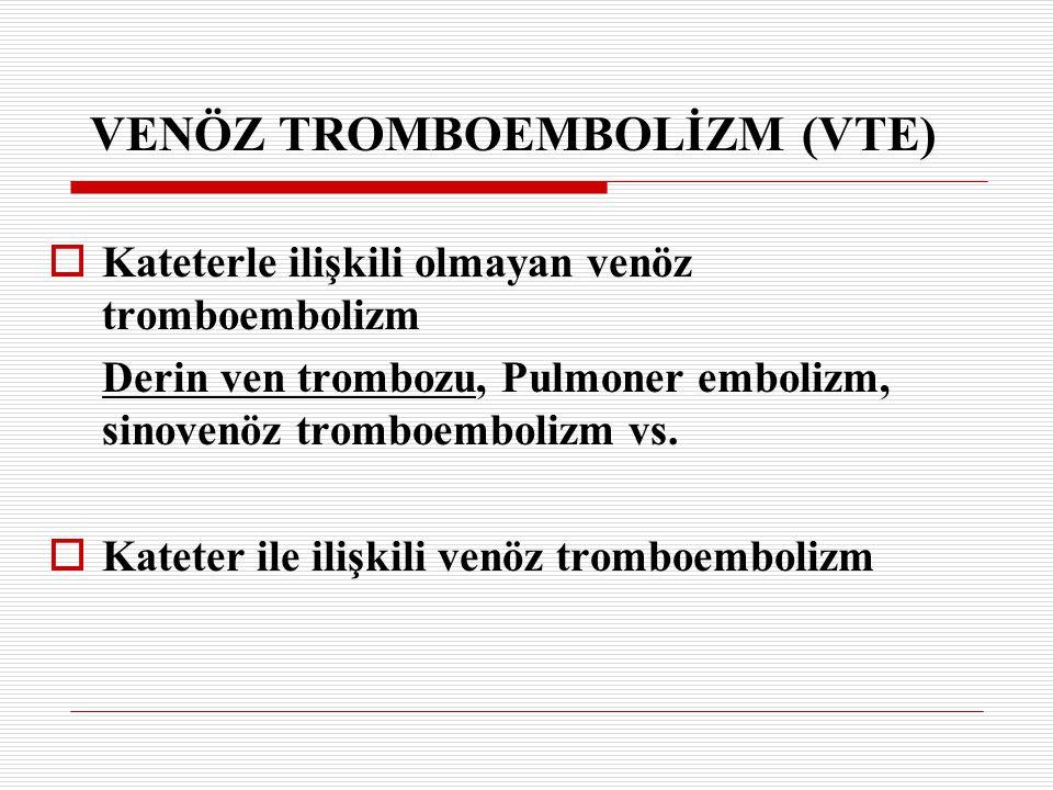 VENÖZ TROMBOEMBOLİZM (VTE)  Kateterle ilişkili olmayan venöz tromboembolizm Derin ven trombozu, Pulmoner embolizm, sinovenöz tromboembolizm vs.  Kat