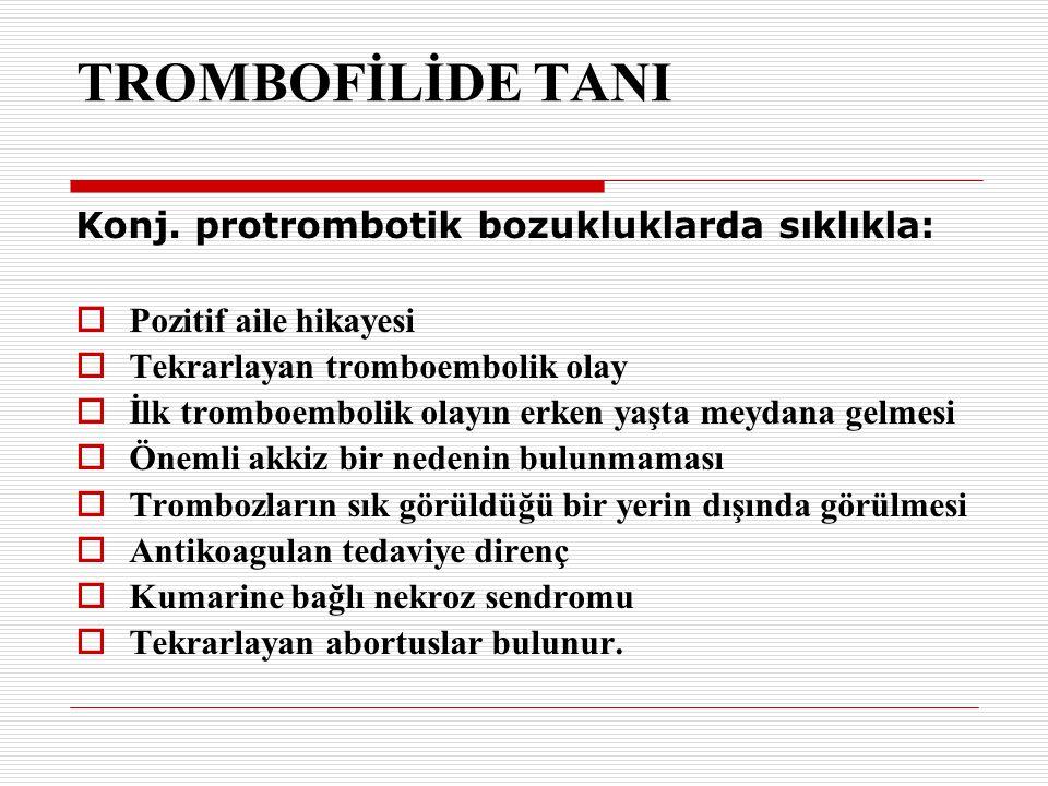 TROMBOFİLİDE TANI Konj. protrombotik bozukluklarda sıklıkla:  Pozitif aile hikayesi  Tekrarlayan tromboembolik olay  İlk tromboembolik olayın erken