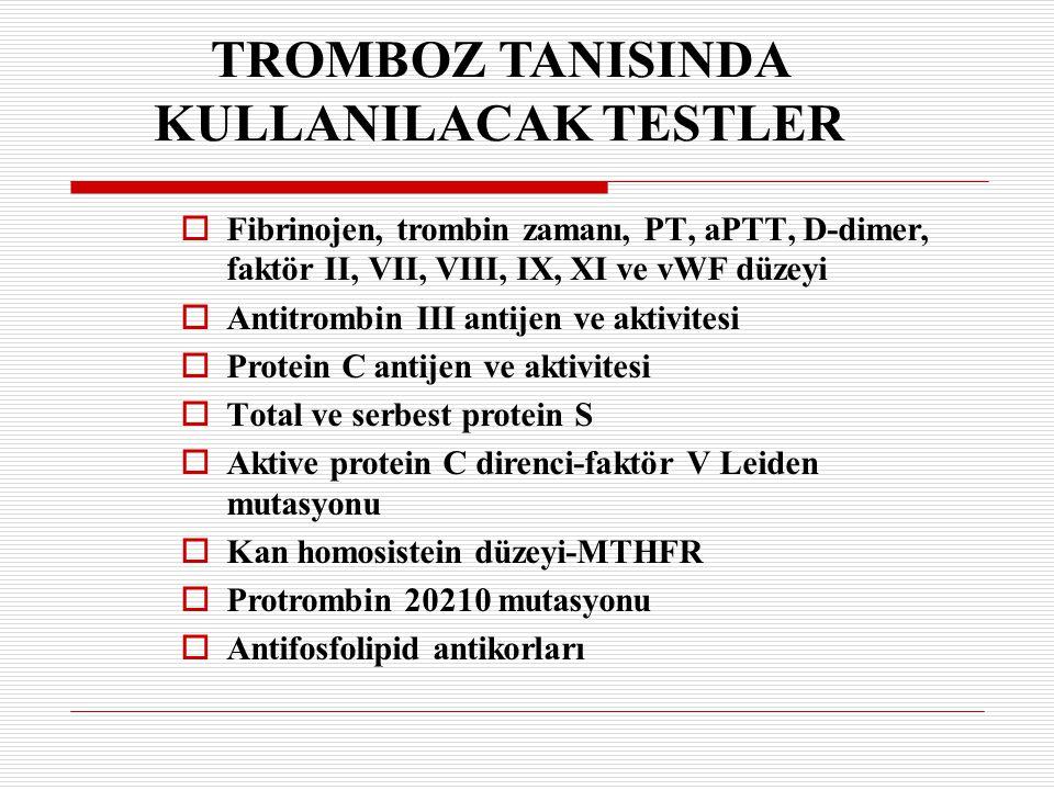 TROMBOZ TANISINDA KULLANILACAK TESTLER  Fibrinojen, trombin zamanı, PT, aPTT, D-dimer, faktör II, VII, VIII, IX, XI ve vWF düzeyi  Antitrombin III a