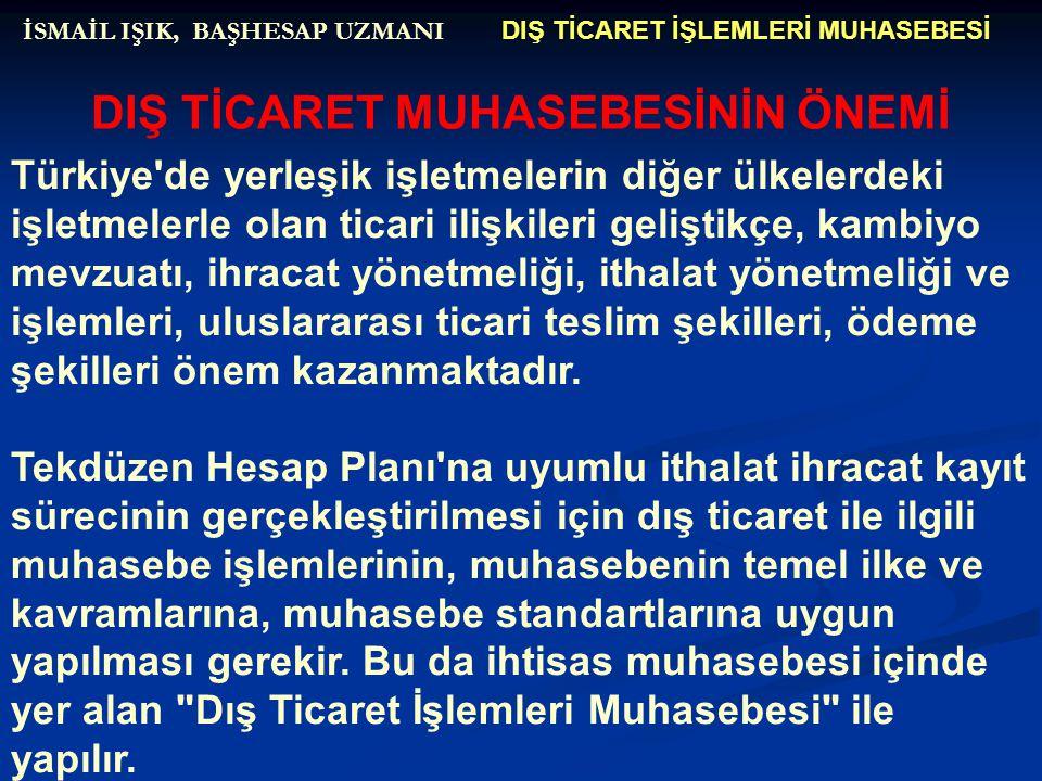 DIŞ TİCARET İŞLEMLERİ MUHASEBESİ İSMAİL IŞIK, BAŞHESAP UZMANI DIŞ TİCARET MUHASEBESİNİN ÖNEMİ Türkiye'de yerleşik işletmelerin diğer ülkelerdeki işlet