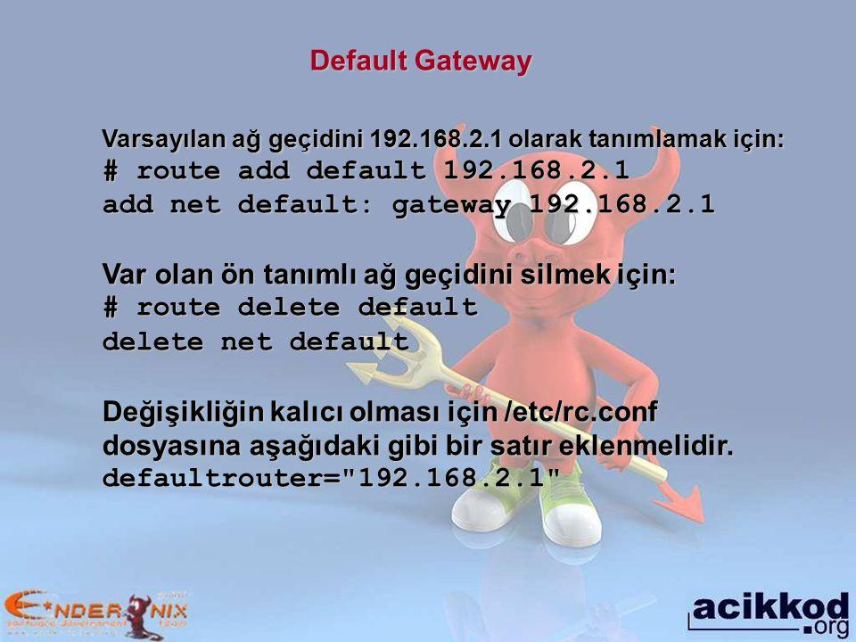 Default Gateway Varsayılan ağ geçidini 192.168.2.1 olarak tanımlamak için: # route add default 192.168.2.1 add net default: gateway 192.168.2.1 Var olan ön tanımlı ağ geçidini silmek için: # route delete default delete net default Değişikliğin kalıcı olması için /etc/rc.conf dosyasına aşağıdaki gibi bir satır eklenmelidir.