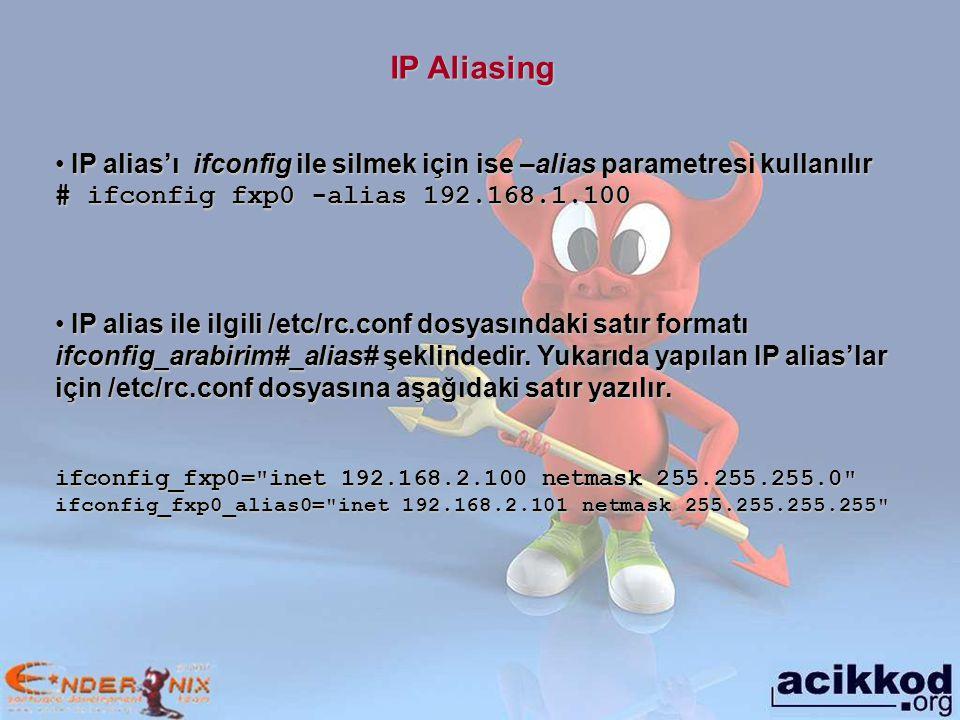 IP Aliasing IP alias'ı ifconfig ile silmek için ise –alias parametresi kullanılır IP alias'ı ifconfig ile silmek için ise –alias parametresi kullanılır # ifconfig fxp0 -alias 192.168.1.100 IP alias ile ilgili /etc/rc.conf dosyasındaki satır formatı ifconfig_arabirim#_alias# şeklindedir.