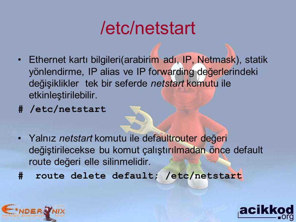 /etc/netstart Ethernet kartı bilgileri(arabirim adı, IP, Netmask), statik yönlendirme, IP alias ve IP forwarding değerlerindeki değişiklikler tek bir seferde netstart komutu ile etkinleştirilebilir.