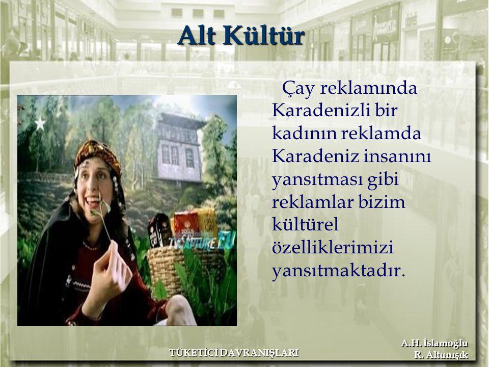 A.H. İslamoğlu R. Altunışık TÜKETİCİ DAVRANIŞLARI Alt Kültür Çay reklamında Karadenizli bir kadının reklamda Karadeniz insanını yansıtması gibi reklam