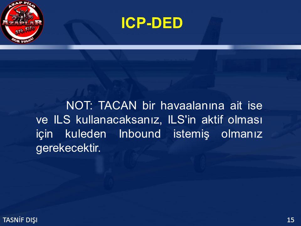 ICP-DED TASNİF DIŞI15 NOT: TACAN bir havaalanına ait ise ve ILS kullanacaksanız, ILS in aktif olması için kuleden Inbound istemiş olmanız gerekecektir.