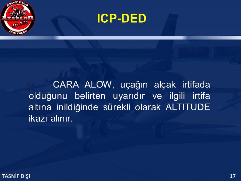 ICP-DED TASNİF DIŞI17 CARA ALOW, uçağın alçak irtifada olduğunu belirten uyarıdır ve ilgili irtifa altına inildiğinde sürekli olarak ALTITUDE ikazı alınır.