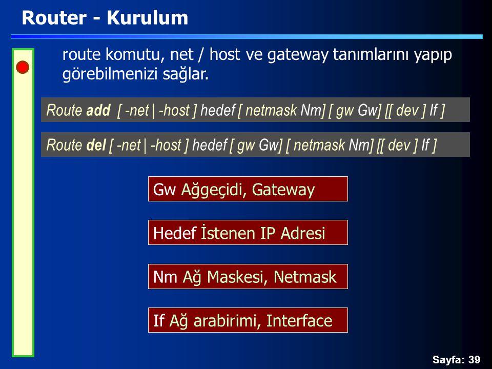 Sayfa: 39 Router - Kurulum route komutu, net / host ve gateway tanımlarını yapıp görebilmenizi sağlar. Route add [ -net | -host ] hedef [ netmask Nm]