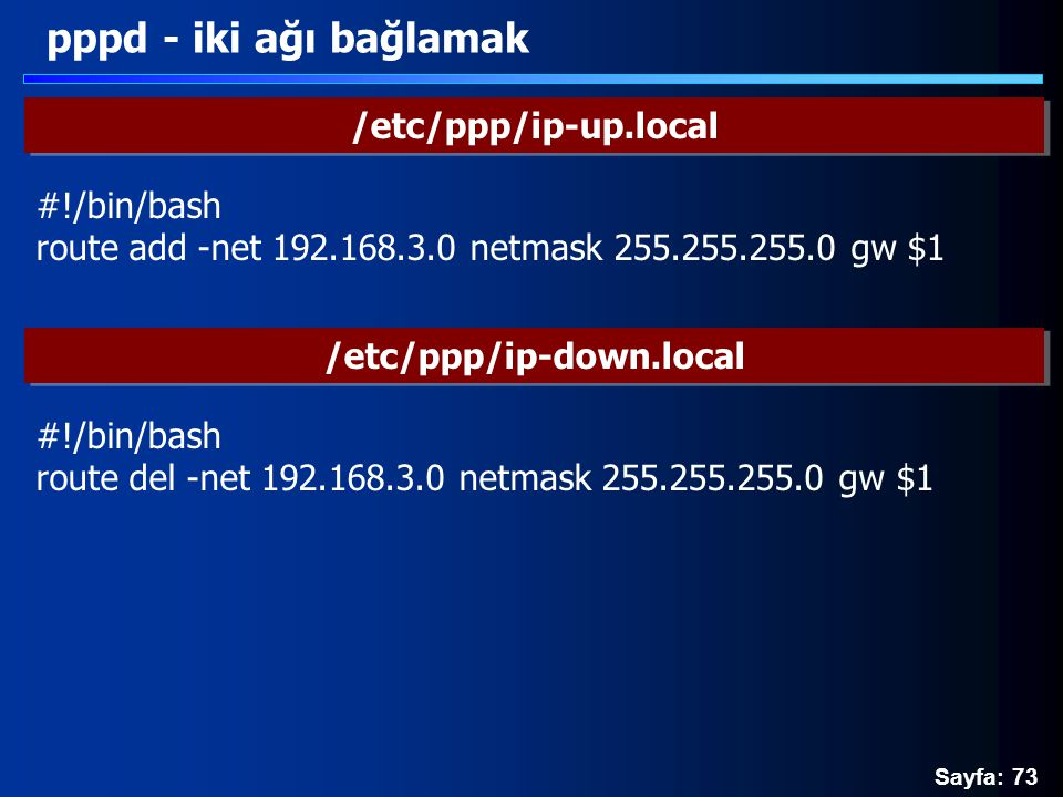 Sayfa: 73 pppd - iki ağı bağlamak /etc/ppp/ip-up.local #!/bin/bash route add -net 192.168.3.0 netmask 255.255.255.0 gw $1 /etc/ppp/ip-down.local #!/bin/bash route del -net 192.168.3.0 netmask 255.255.255.0 gw $1
