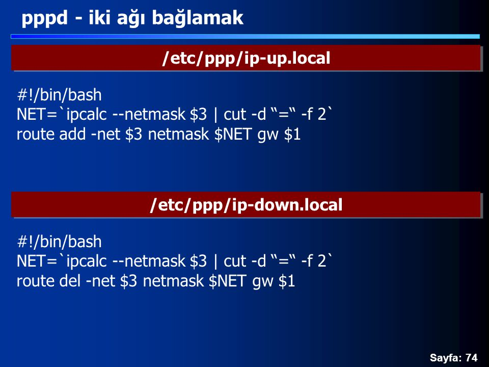 Sayfa: 74 pppd - iki ağı bağlamak /etc/ppp/ip-up.local #!/bin/bash NET=`ipcalc --netmask $3 | cut -d = -f 2` route add -net $3 netmask $NET gw $1 /etc/ppp/ip-down.local #!/bin/bash NET=`ipcalc --netmask $3 | cut -d = -f 2` route del -net $3 netmask $NET gw $1