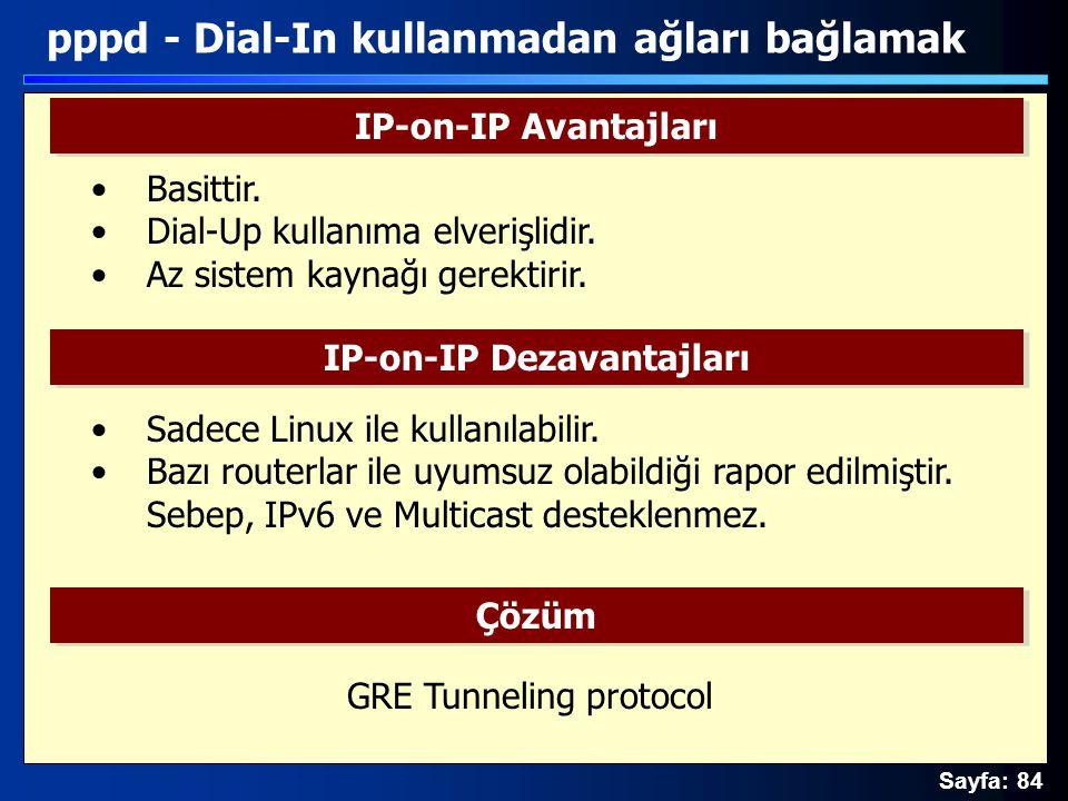 Sayfa: 84 pppd - Dial-In kullanmadan ağları bağlamak IP-on-IP Avantajları IP-on-IP Dezavantajları Çözüm Basittir. Dial-Up kullanıma elverişlidir. Az s