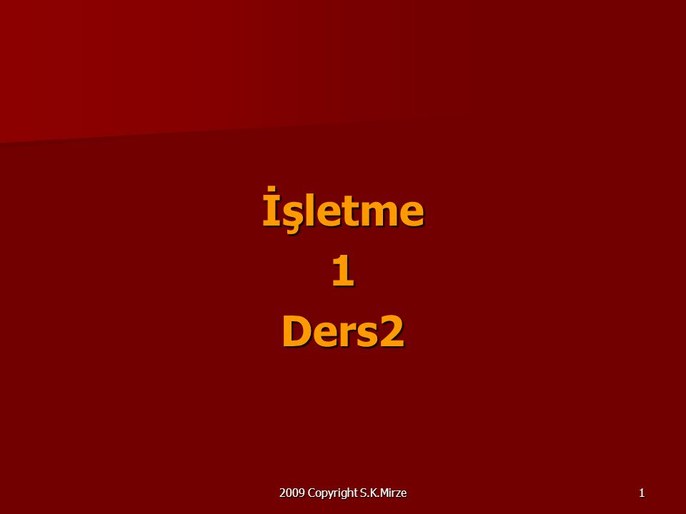 2009 Copyright S.K.Mirze1 İşletme1Ders2