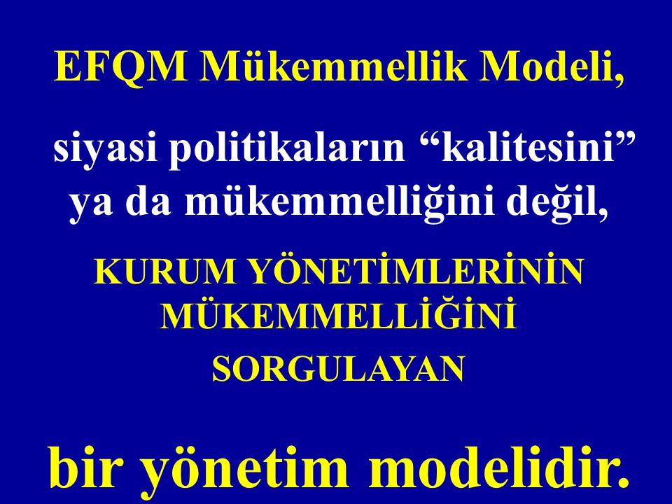 """EFQM Mükemmellik Modeli, siyasi politikaların """"kalitesini"""" ya da mükemmelliğini değil, KURUM YÖNETİMLERİNİN MÜKEMMELLİĞİNİ SORGULAYAN bir yönetim mode"""