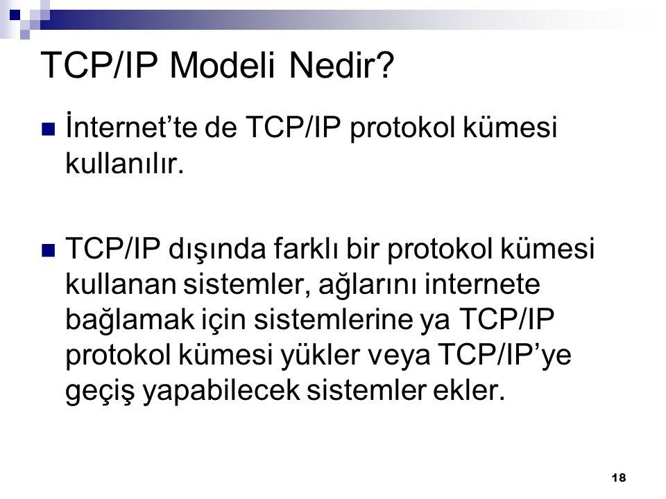 18 TCP/IP Modeli Nedir? İnternet'te de TCP/IP protokol kümesi kullanılır. TCP/IP dışında farklı bir protokol kümesi kullanan sistemler, ağlarını inter