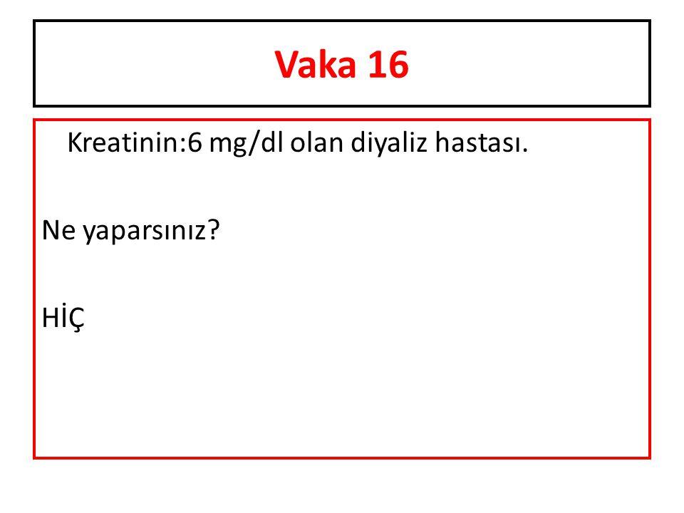 Kreatinin:6 mg/dl olan diyaliz hastası. Ne yaparsınız? HİÇ Vaka 16