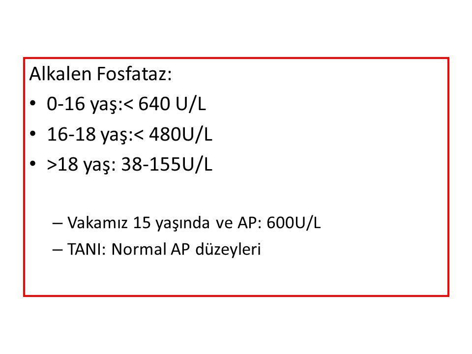 Alkalen Fosfataz: 0-16 yaş:< 640 U/L 16-18 yaş:< 480U/L >18 yaş: 38-155U/L – Vakamız 15 yaşında ve AP: 600U/L – TANI: Normal AP düzeyleri