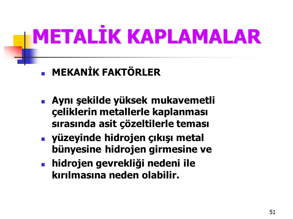 51 MEKANİK FAKTÖRLER Aynı şekilde yüksek mukavemetli çeliklerin metallerle kaplanması sırasında asit çözeltilerle teması yüzeyinde hidrojen çıkışı met