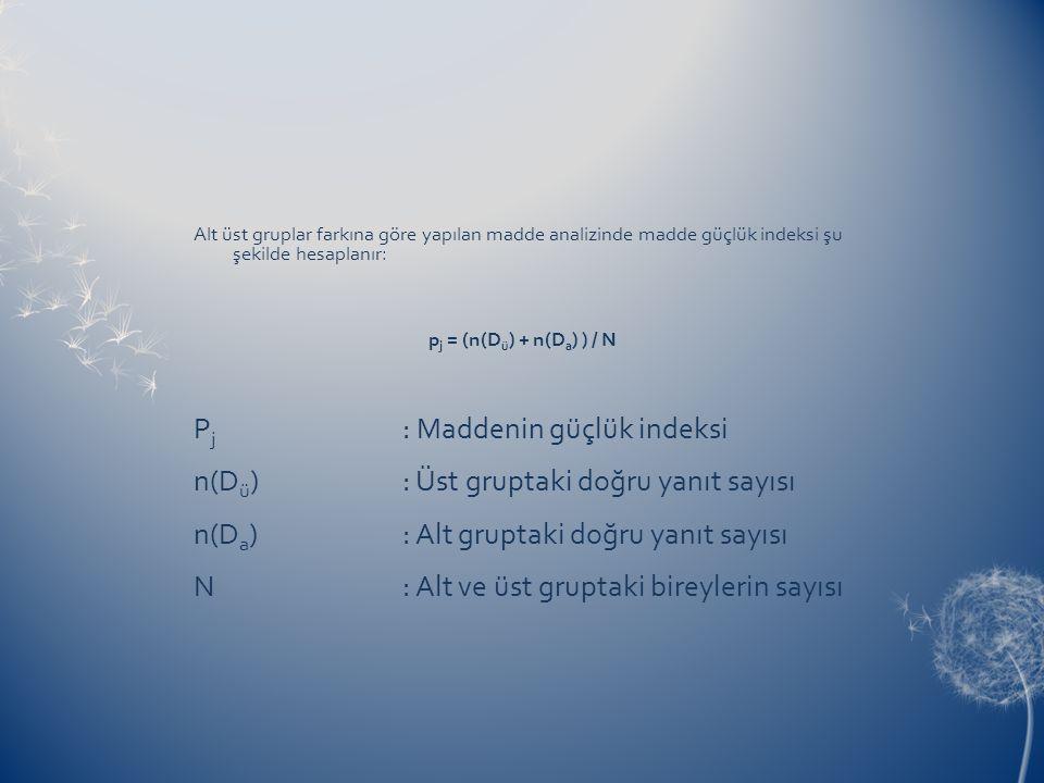 Alt üst gruplar farkına göre yapılan madde analizinde madde güçlük indeksi şu şekilde hesaplanır: p j = (n(D ü ) + n(D a ) ) / N P j : Maddenin güçlük