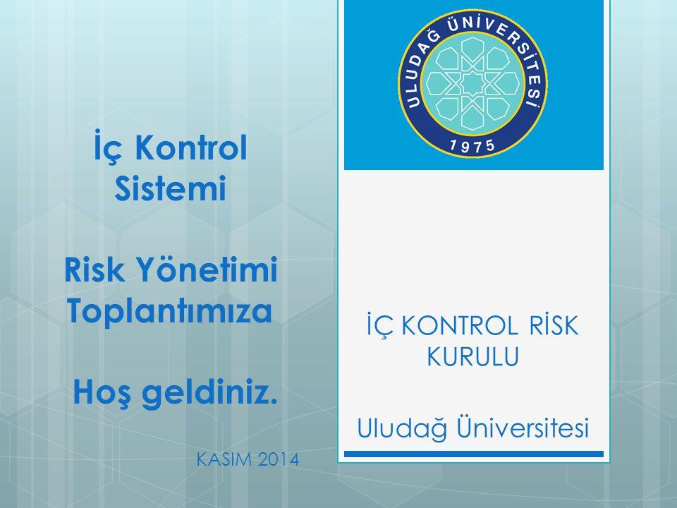 İÇ KONTROL RİSK KURULU İç Kontrol Sistemi Risk Yönetimi Toplantımıza Hoş geldiniz. Uludağ Üniversitesi KASIM 2014