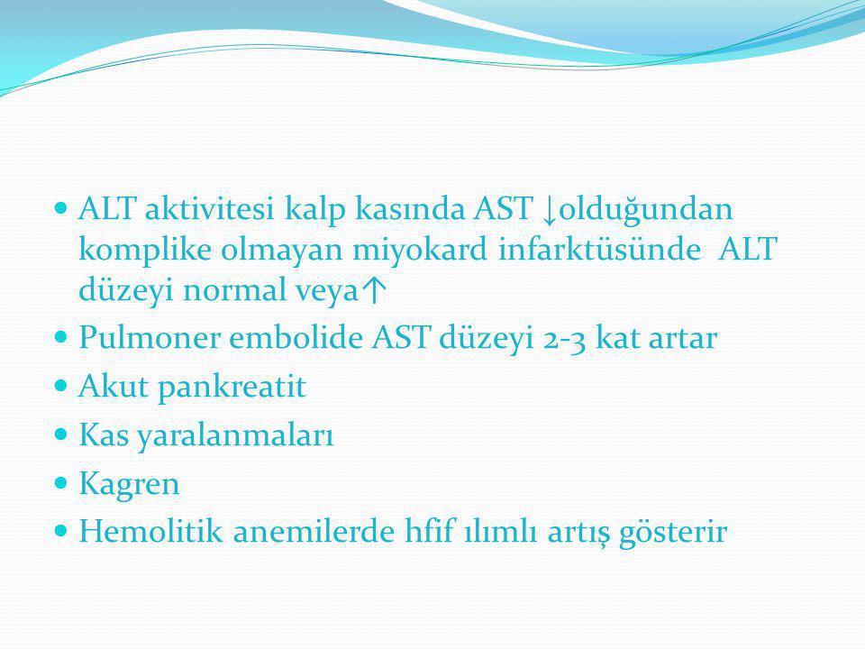 ALT aktivitesi kalp kasında AST ↓ olduğundan komplike olmayan miyokard infarktüsünde ALT düzeyi normal veya↑ Pulmoner embolide AST düzeyi 2-3 kat arta