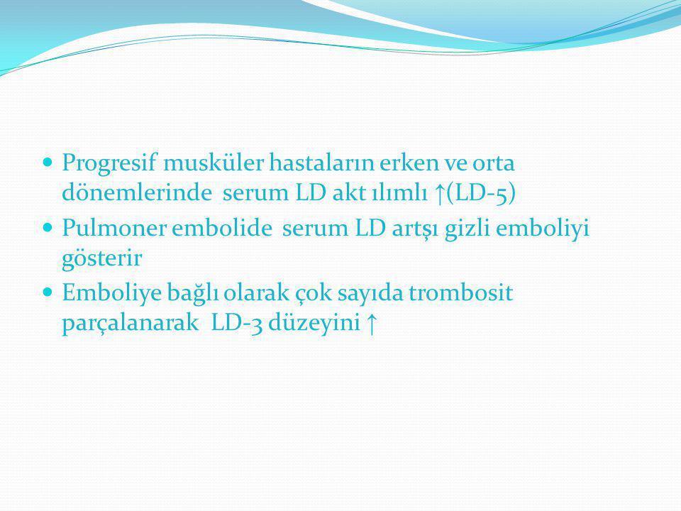 Progresif musküler hastaların erken ve orta dönemlerinde serum LD akt ılımlı ↑ (LD-5) Pulmoner embolide serum LD artşı gizli emboliyi gösterir Emboliy