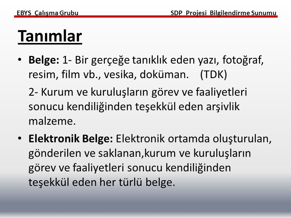 EBYS Çalışma GrubuSDP Projesi Bilgilendirme Sunumu EBYS: Elektronik ortamlarda üretilecek, kayıt altına alınacak, başka birimlere ya da kurumlara iletilecek, saklanacak ya da gerektiğinde imha edilecek elektronik bilgi ve belgelerin tabi olacakları usül ve esaslar ile birlikte EBY Sistemlerinin birbirleriyle uyumlu ve etkin bir biçimde yönetilmesine ilişkin standartların belirlenmesini amaçlayan sistem.