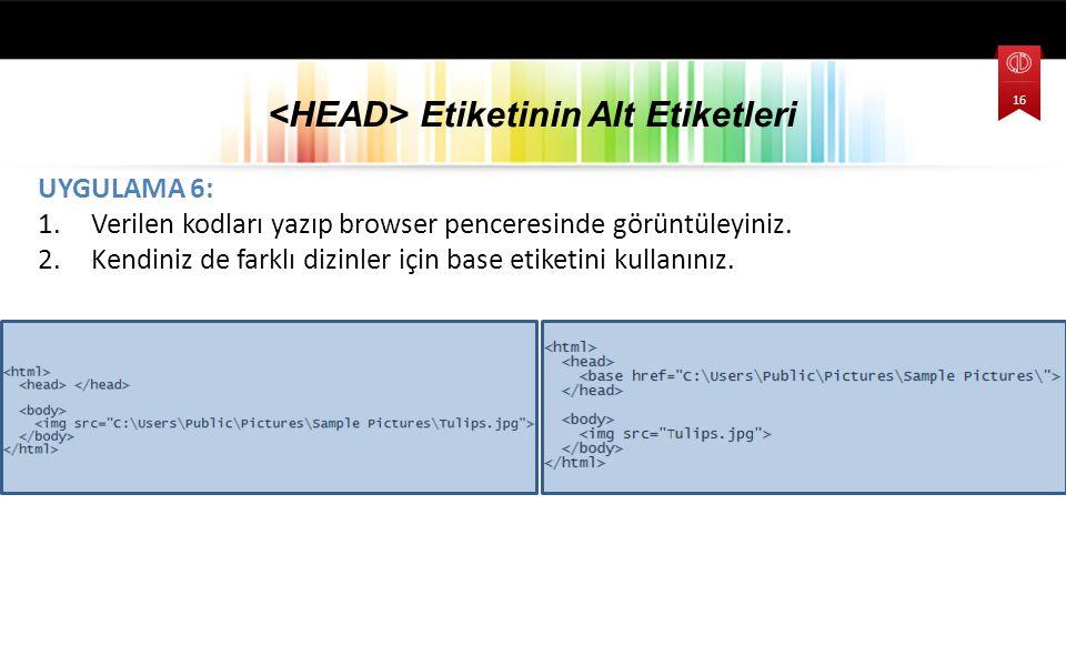 UYGULAMA 6: 1.Verilen kodları yazıp browser penceresinde görüntüleyiniz. 2.Kendiniz de farklı dizinler için base etiketini kullanınız. Etiketinin Alt