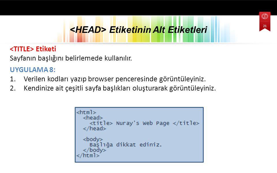 Etiketi Sayfanın başlığını belirlemede kullanılır. UYGULAMA 8: 1.Verilen kodları yazıp browser penceresinde görüntüleyiniz. 2.Kendinize ait çeşitli sa