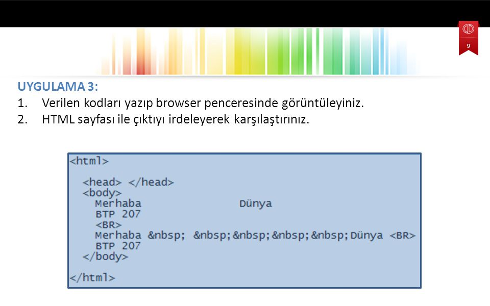 UYGULAMA 3: 1.Verilen kodları yazıp browser penceresinde görüntüleyiniz. 2.HTML sayfası ile çıktıyı irdeleyerek karşılaştırınız. 9