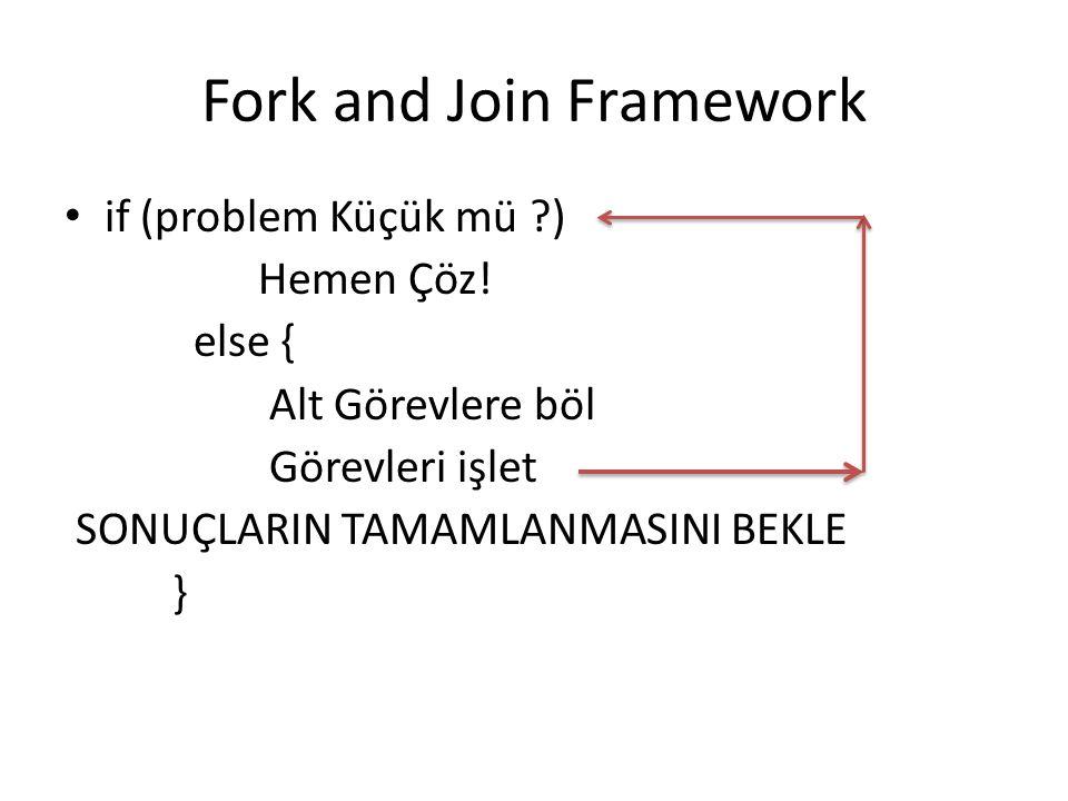 Fork and Join Framework if (problem Küçük mü ?) Hemen Çöz! else { Alt Görevlere böl Görevleri işlet SONUÇLARIN TAMAMLANMASINI BEKLE }