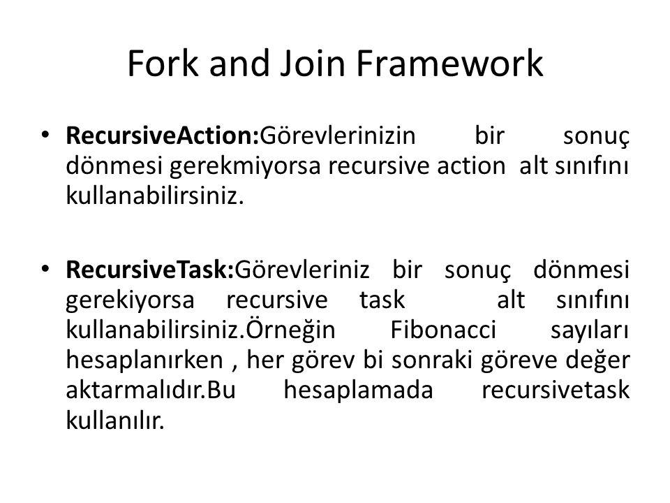 Fork and Join Framework RecursiveAction:Görevlerinizin bir sonuç dönmesi gerekmiyorsa recursive action alt sınıfını kullanabilirsiniz. RecursiveTask:G